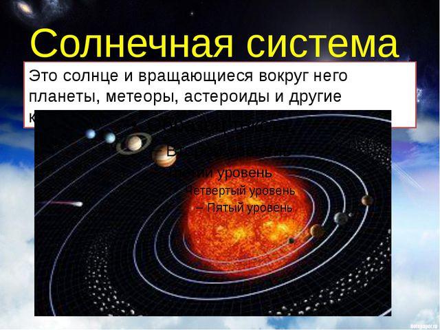 Солнечная система Это солнце и вращающиеся вокруг него планеты, метеоры, асте...