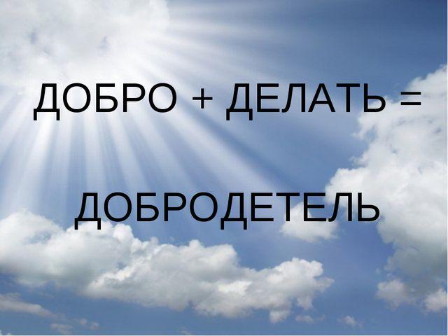 ДОБРО + ДЕЛАТЬ = ДОБРОДЕТЕЛЬ