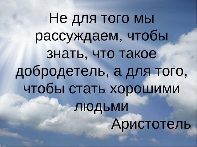 Не для того мы рассуждаем, чтобы знать, что такое добродетель, а для того, чт...