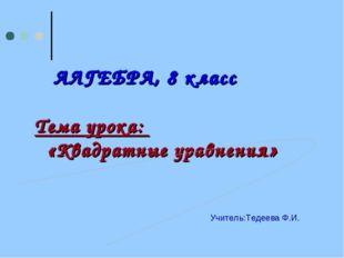 АЛГЕБРА, 8 класс Тема урока: «Квадратные уравнения» Учитель:Тедеева Ф.И.