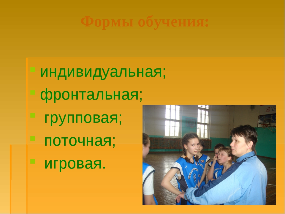 Формы обучения: индивидуальная; фронтальная; групповая; поточная; игровая.