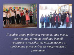 Я люблю свою работу и считаю, что очень важно еще и уметь любить детей, уважа