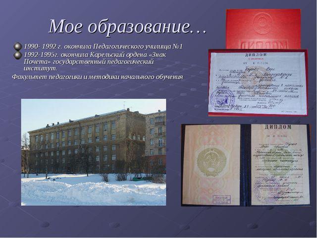 Мое образование… 1990- 1992 г. окончила Педагогического училища №1 1992-1995...
