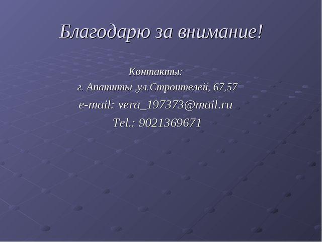 Благодарю за внимание! Контакты: г. Апатиты ,ул.Строителей, 67,57 e-mail: ver...