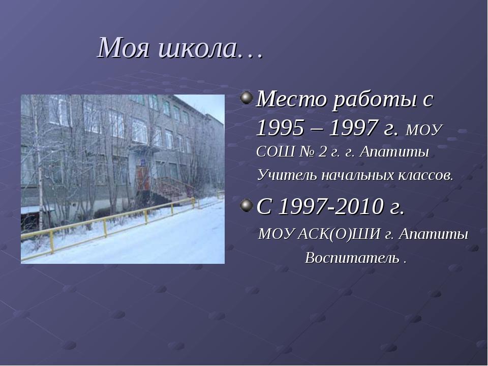 Моя школа… Место работы с 1995 – 1997 г. МОУ СОШ № 2 г. г. Апатиты Учитель н...