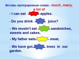 Вставь пропущенные слова : much, many, a lot of - I can eat a lot of apples.