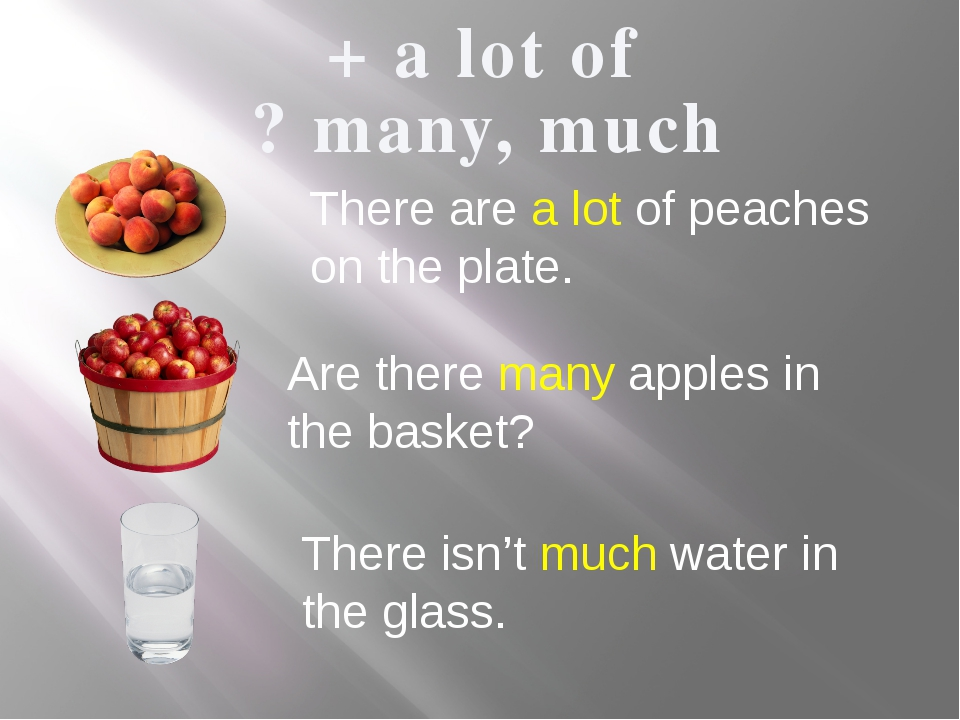 + a lot of - ? many, much There are a lot of peaches on the plate. Are there...