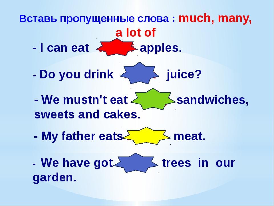 Вставь пропущенные слова : much, many, a lot of - I can eat a lot of apples....