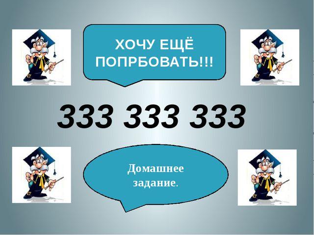 888 888 888 ХОЧУ ЕЩЁ ПОПРБОВАТЬ!!! Домашнее задание.