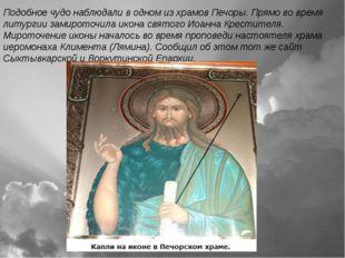 Подобное чудо наблюдали в одном из храмов Печоры. Прямо во время литургии зам