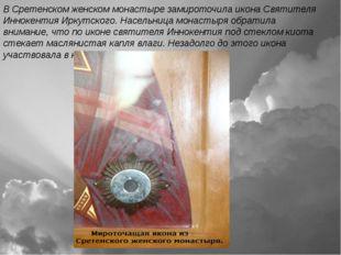 В Сретенском женском монастыре замироточила икона Святителя Иннокентия Иркутс