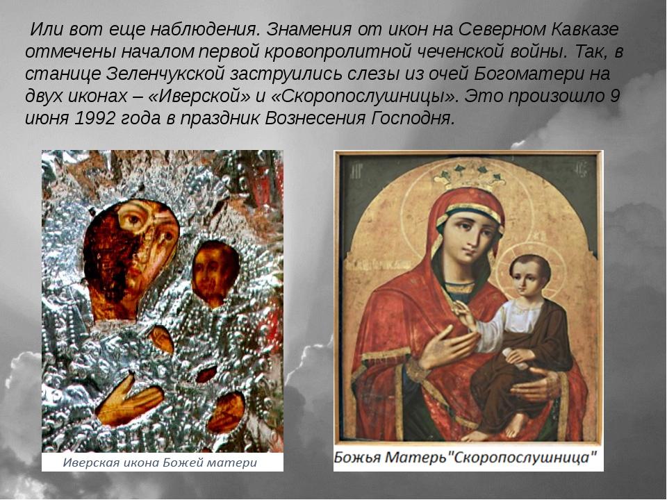 Или вот еще наблюдения. Знамения от икон на Северном Кавказе отмечены начало...
