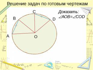 Решение задач по готовым чертежам C Доказать: АОВ=СОD O