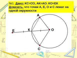 №1. Дано: КС=СО, АК=АО. КО=ЕК Доказать, что точки А, Е, О и С лежат на одной