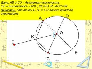 Дано: АВ и CD – диаметры окружности, ОЕ – биссектриса АОС, КЕ=КО, Р АОС=3R