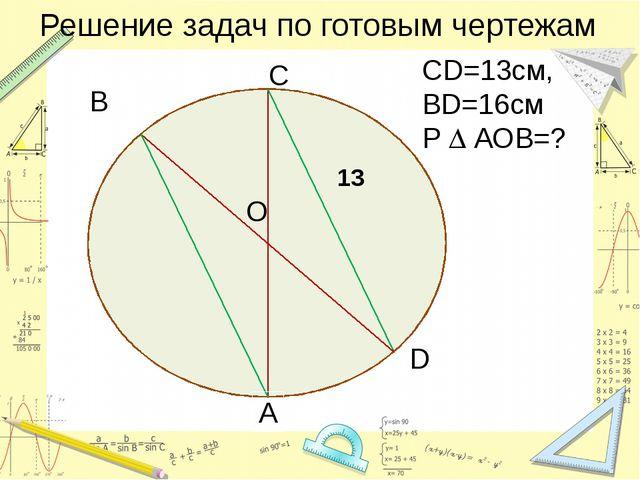 Решение задач по готовым чертежам СD=13см, BD=16см Р  АОВ=? C