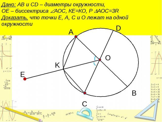 Дано: АВ и CD – диаметры окружности, ОЕ – биссектриса АОС, КЕ=КО, Р АОС=3R...