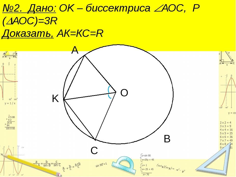 №2. Дано: ОK – биссектриса АОС, Р (АОС)=3R Доказать, АК=КС=R В
