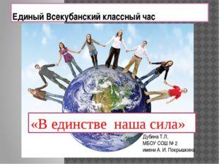 Единый Всекубанский классный час «В единстве наша сила» Дубина Т.Л. МБОУ СОШ