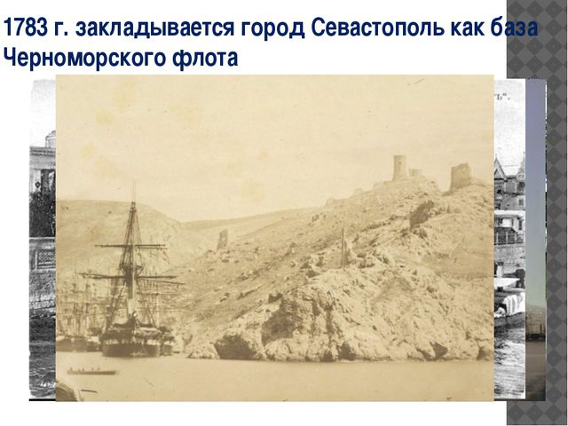 1783 г. закладывается город Севастополь как база Черноморского флота