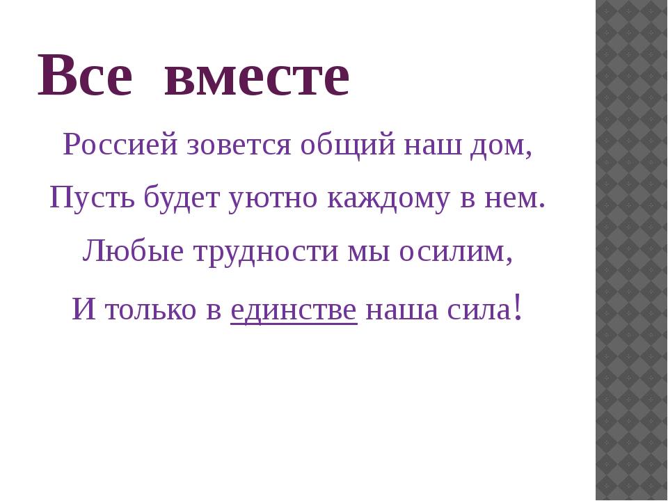 Все вместе Россией зовется общий наш дом, Пусть будет уютно каждому в нем. Лю...