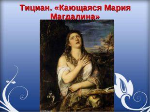 Тициан. «Кающаяся Мария Магдалина»