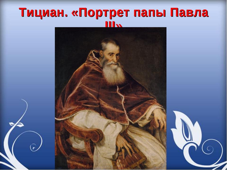 Тициан. «Портрет папы Павла III»