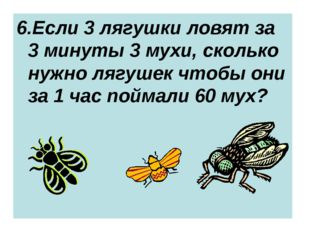 6.Если 3 лягушки ловят за 3 минуты 3 мухи, сколько нужно лягушек чтобы они за