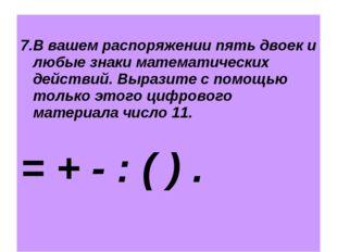 7.В вашем распоряжении пять двоек и любые знаки математических действий. Выр