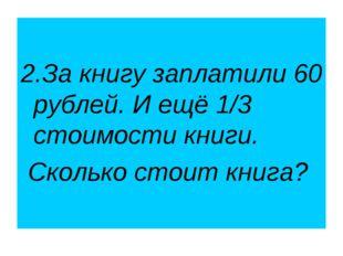 2.За книгу заплатили 60 рублей. И ещё 1/3 стоимости книги. Сколько стоит кни