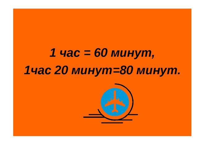 1 час = 60 минут, 1час 20 минут=80 минут.
