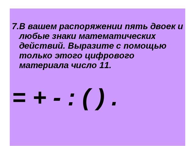 7.В вашем распоряжении пять двоек и любые знаки математических действий. Выр...