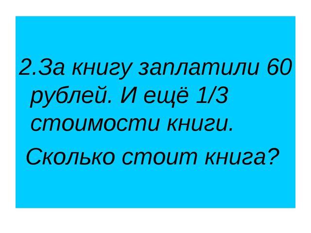 2.За книгу заплатили 60 рублей. И ещё 1/3 стоимости книги. Сколько стоит кни...
