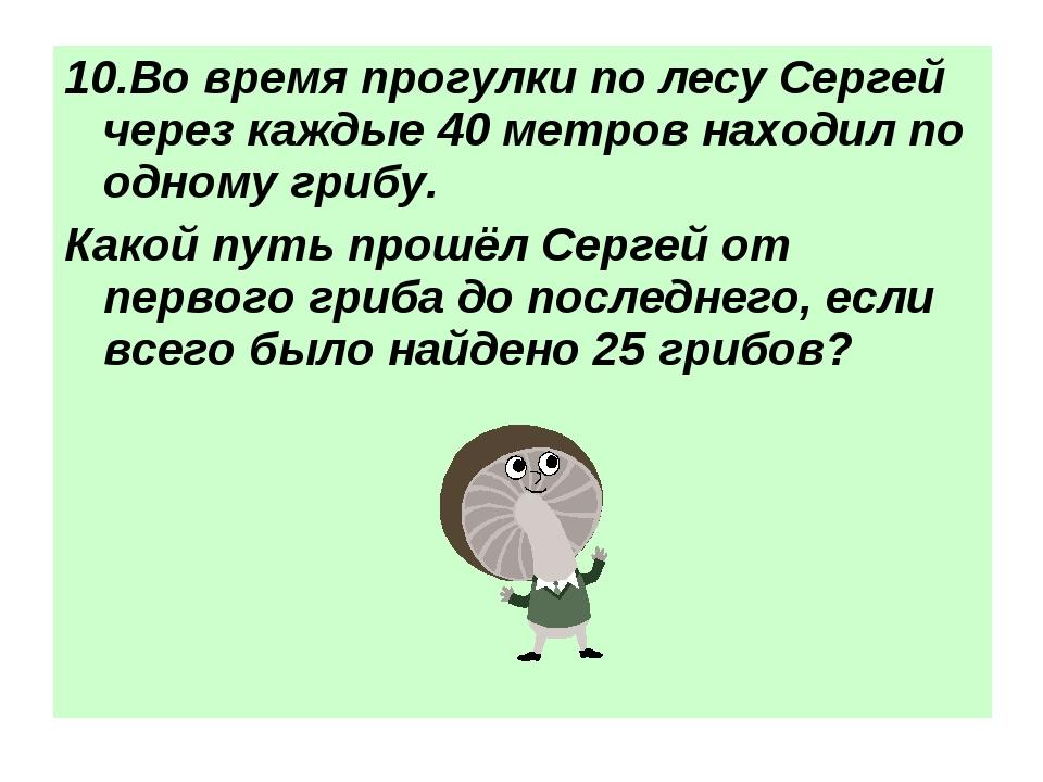 10.Во время прогулки по лесу Сергей через каждые 40 метров находил по одному...
