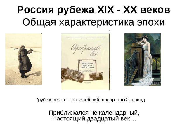 Россия рубежа XIX - XX веков Общая характеристика эпохи Приближался не календ...
