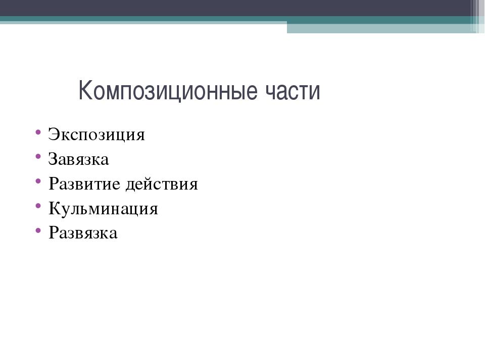 Композиционные части Экспозиция Завязка Развитие действия Кульминация Развязка