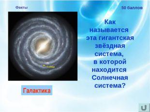 Факты 50 баллов Как называется эта гигантская звёздная система, в которой нах