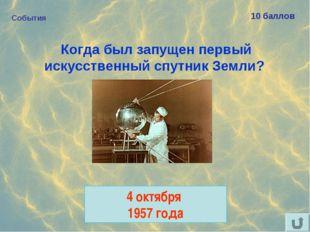 События 10 баллов Когда был запущен первый искусственный спутник Земли? 4 окт