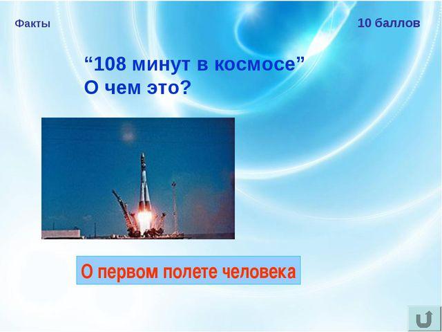 """Факты 10 баллов """"108 минут в космосе"""" О чем это? О первом полете человека"""