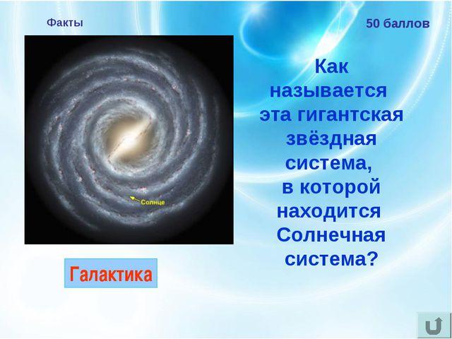 Факты 50 баллов Как называется эта гигантская звёздная система, в которой нах...