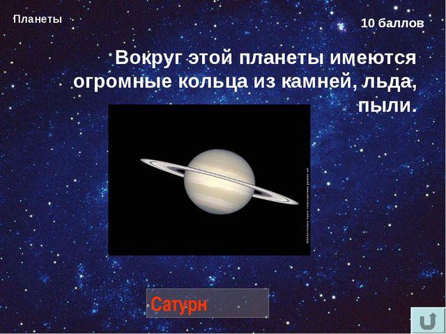 Планеты 10 баллов Вокруг этой планеты имеются огромные кольца из камней, льда...