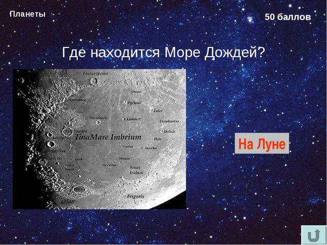 Планеты 50 баллов Где находится Море Дождей? На Луне