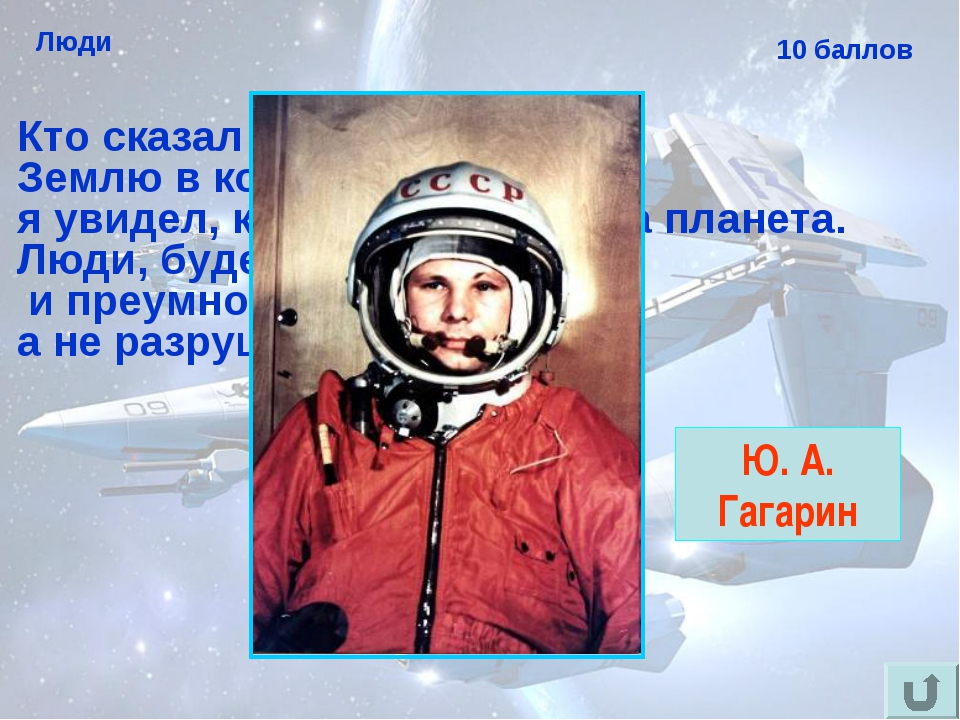 """Люди 10 баллов Кто сказал слова: """"Облетев Землю в корабле-спутнике, я увидел,..."""