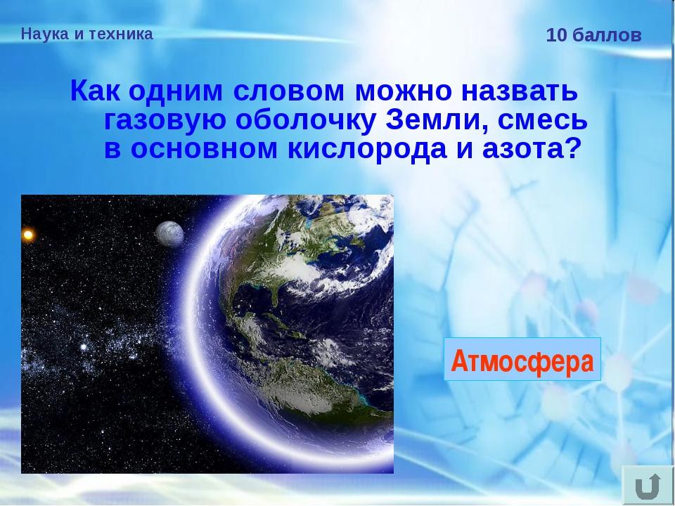 Наука и техника 10 баллов Как одним словом можно назвать газовую оболочку Зем...