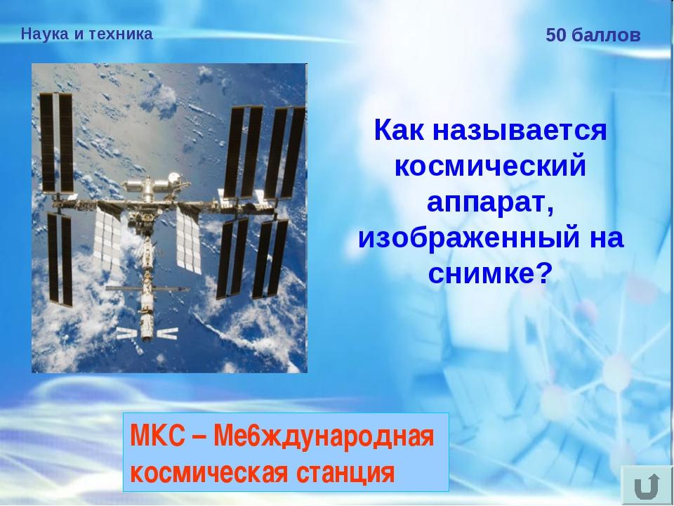 Наука и техника 50 баллов Как называется космический аппарат, изображенный на...