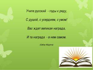 Учите русский - годы к ряду, С душой, с усердием, с умом! Вас ждет великая на