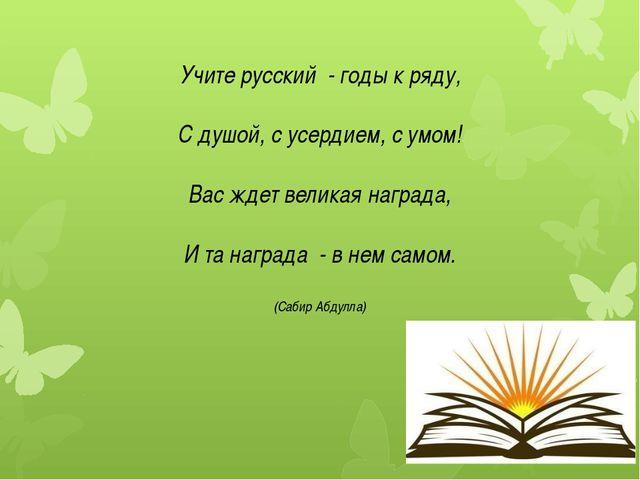 Учите русский - годы к ряду, С душой, с усердием, с умом! Вас ждет великая на...