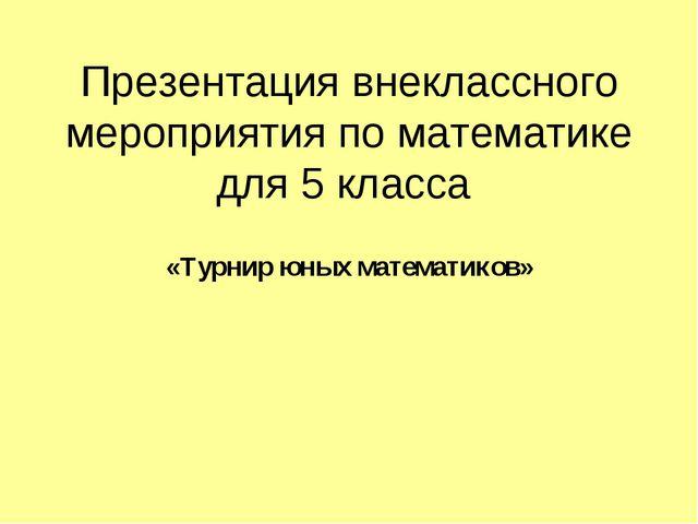 Презентация внеклассного мероприятия по математике для 5 класса «Турнир юных...