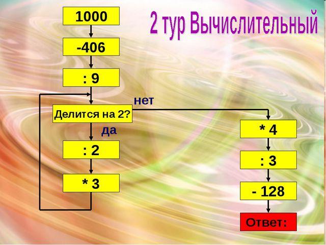 1000 -406 : 9 Делится на 2? : 2 * 3 * 4 : 3 - 128 Ответ: да нет