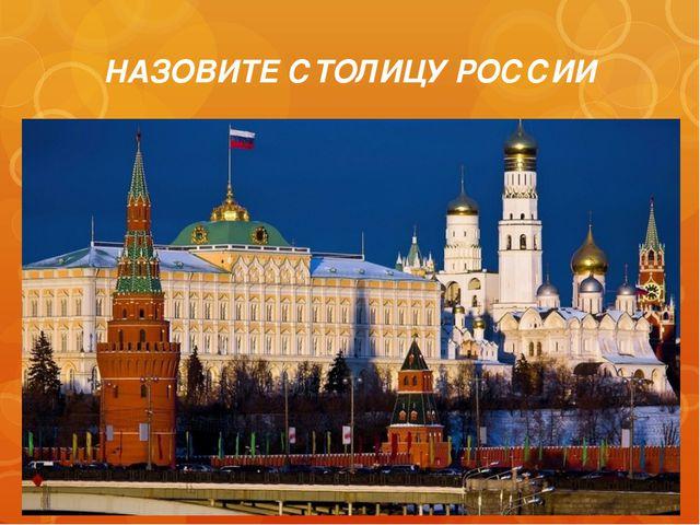 НАЗОВИТЕ СТОЛИЦУ РОССИИ